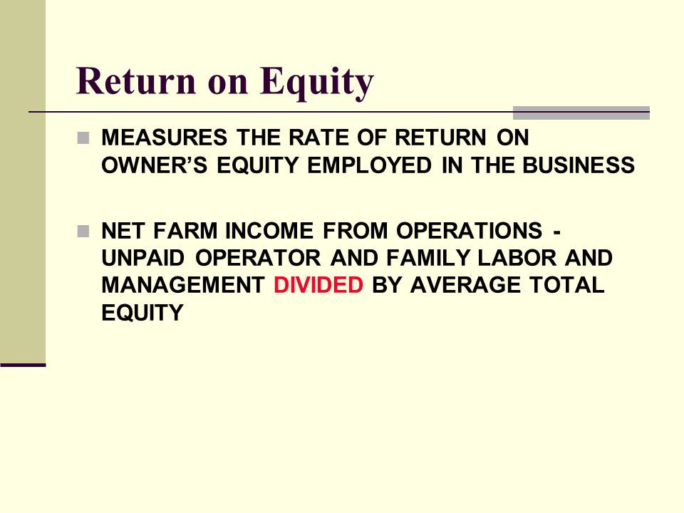 Return on Equity MEASURES THE RATE OF RETURN ON OWNER'S EQUITY EMPLOYED IN THE BUSINESS.