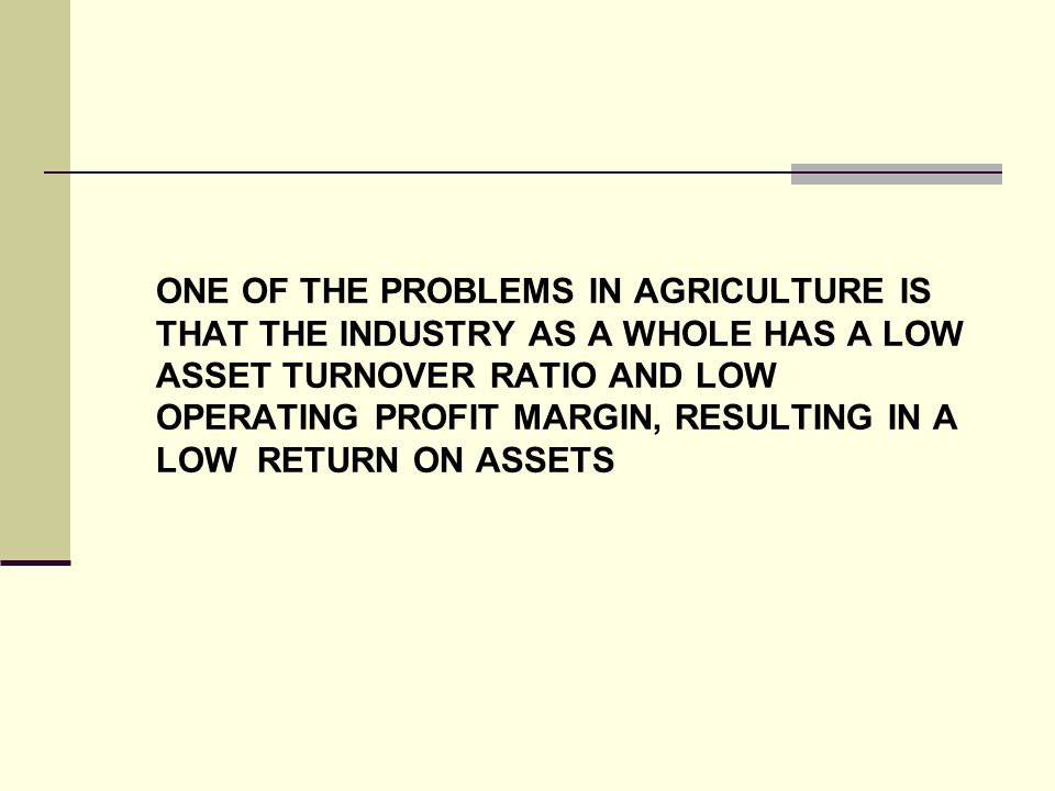 ONE OF THE PROBLEMS IN AGRICULTURE IS THAT THE INDUSTRY AS A WHOLE HAS A LOW ASSET TURNOVER RATIO AND LOW OPERATING PROFIT MARGIN, RESULTING IN A LOW RETURN ON ASSETS