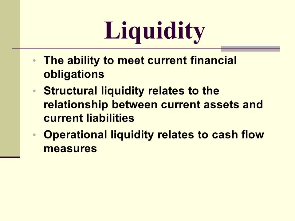 Liquidity The ability to meet current financial obligations