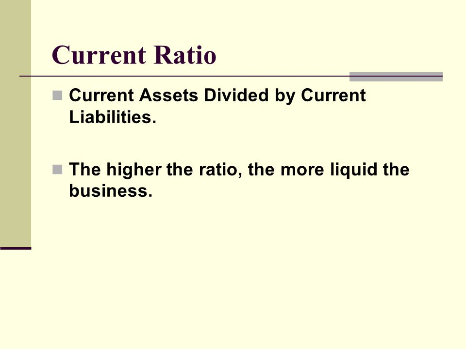 Current Ratio Current Assets Divided by Current Liabilities.