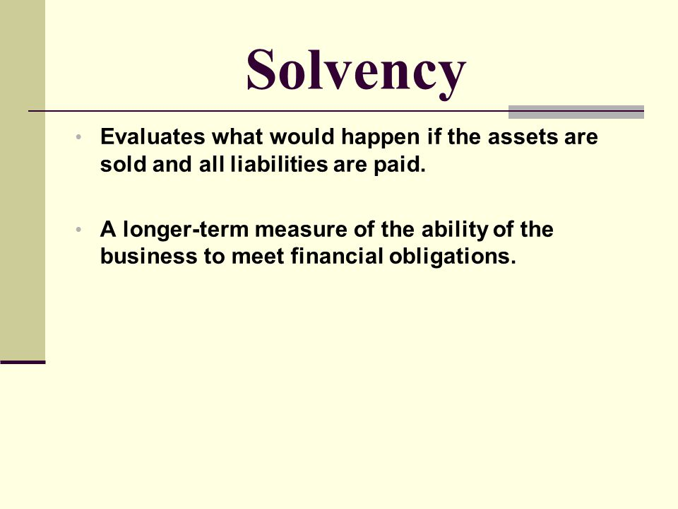 Solvency Evaluates what would happen if the assets are sold and all liabilities are paid.