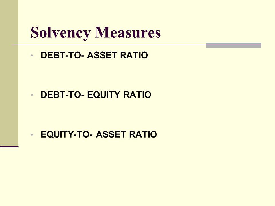Solvency Measures DEBT-TO- ASSET RATIO DEBT-TO- EQUITY RATIO