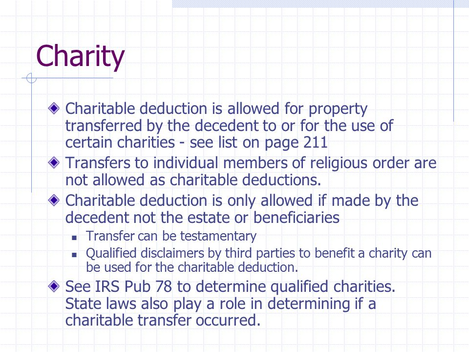 Charity Charitable deduction is allowed for property transferred by the decedent to or for the use of certain charities - see list on page 211.