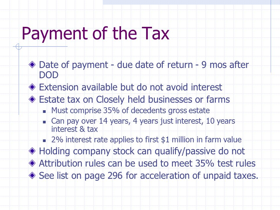 Payment of the Tax Date of payment - due date of return - 9 mos after DOD. Extension available but do not avoid interest.