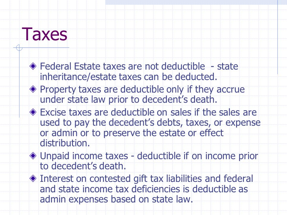 Taxes Federal Estate taxes are not deductible - state inheritance/estate taxes can be deducted.