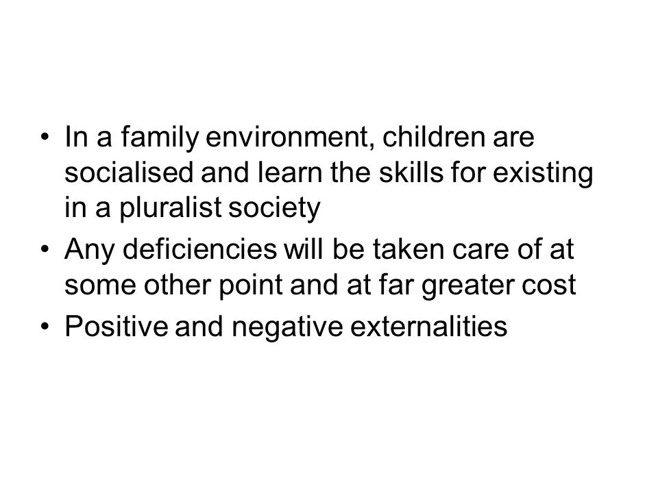 In a family environment, children are socialised and learn the skills for existing in a pluralist society