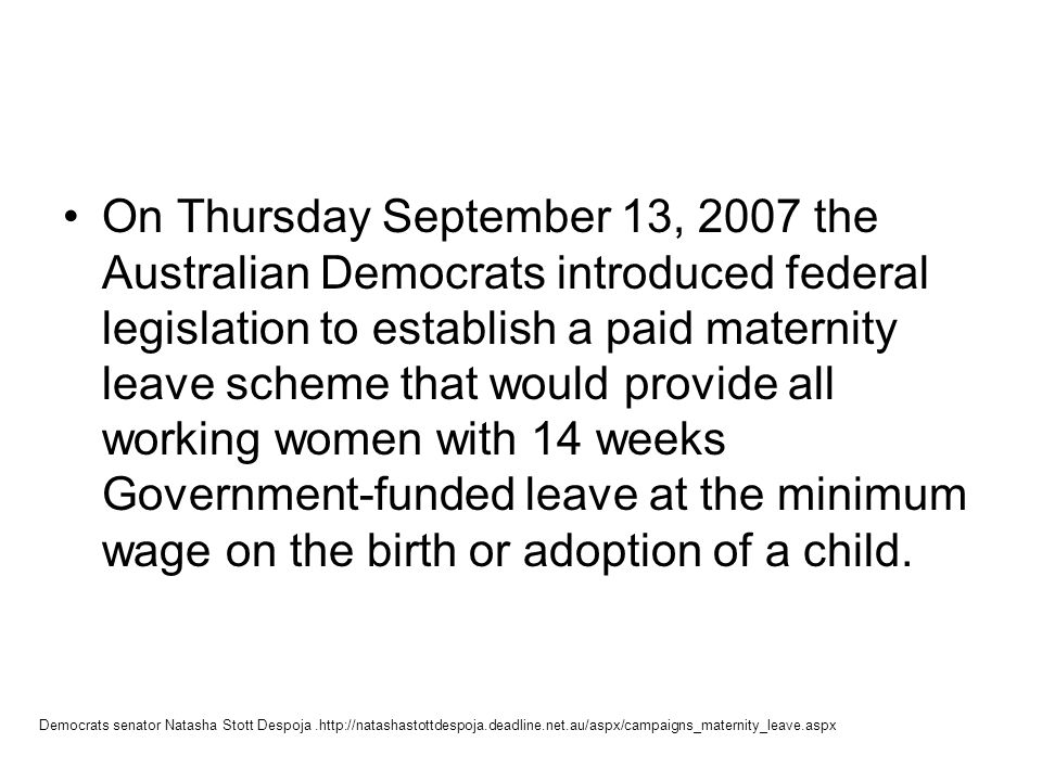 On Thursday September 13, 2007 the Australian Democrats introduced federal legislation to establish a paid maternity leave scheme that would provide all working women with 14 weeks Government-funded leave at the minimum wage on the birth or adoption of a child.