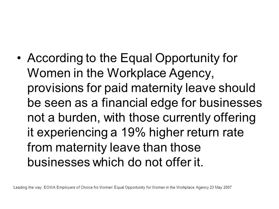 According to the Equal Opportunity for Women in the Workplace Agency, provisions for paid maternity leave should be seen as a financial edge for businesses not a burden, with those currently offering it experiencing a 19% higher return rate from maternity leave than those businesses which do not offer it.