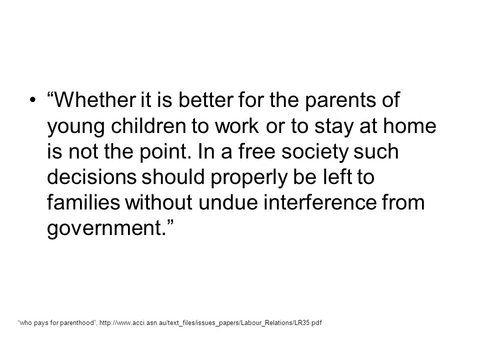 Whether it is better for the parents of young children to work or to stay at home is not the point. In a free society such decisions should properly be left to families without undue interference from government.