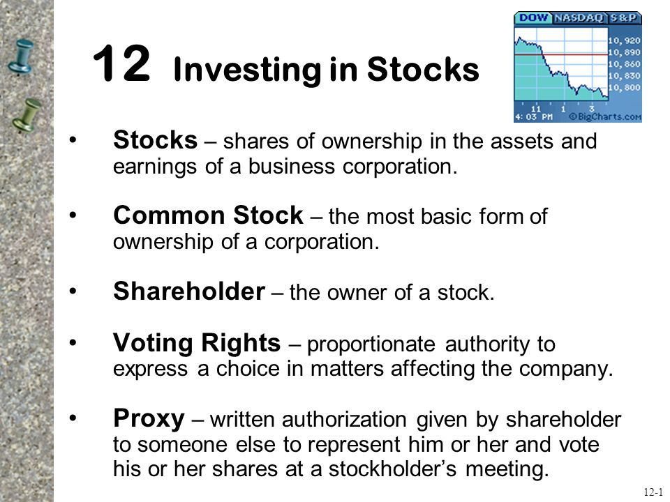 12 Investing in Stocks Stocks – shares of ownership in the assets and earnings of a business corporation.