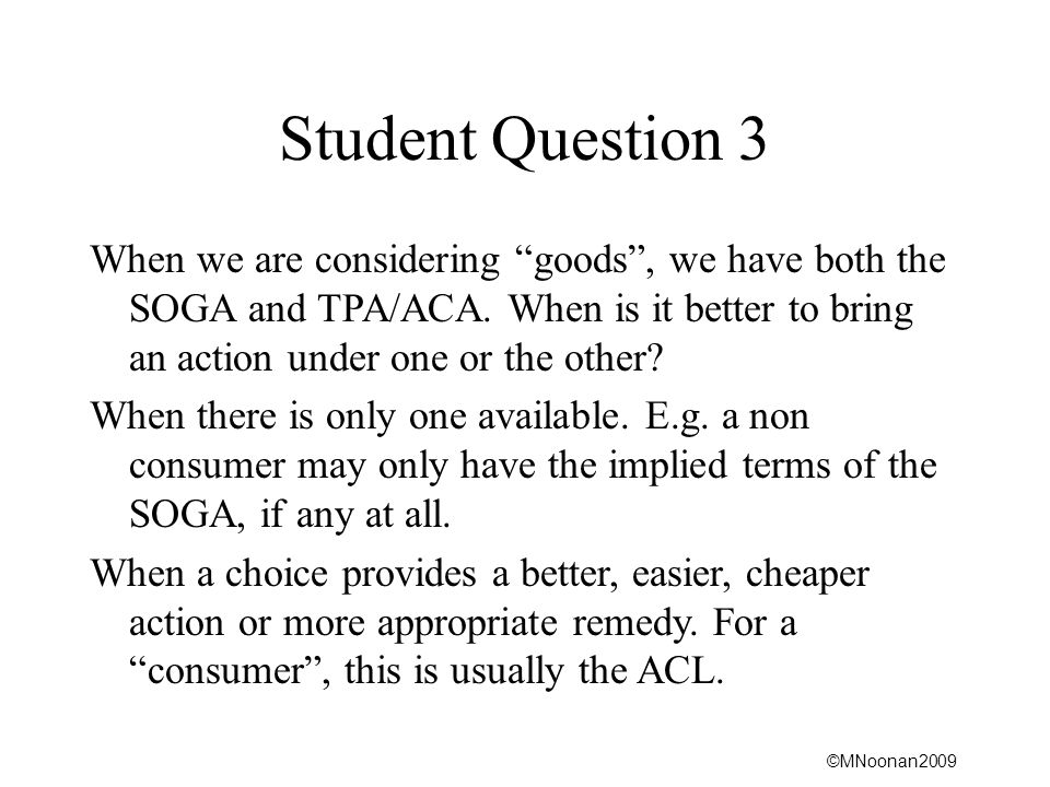 Student Question 3 When we are considering goods , we have both the SOGA and TPA/ACA. When is it better to bring an action under one or the other