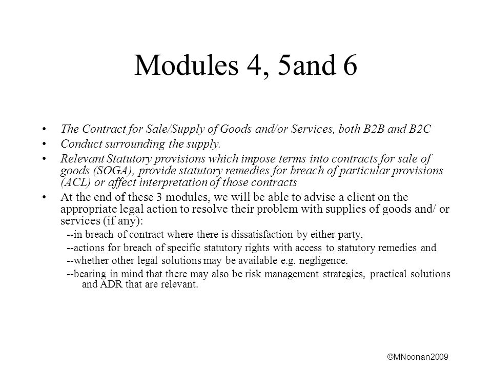 Modules 4, 5and 6 The Contract for Sale/Supply of Goods and/or Services, both B2B and B2C. Conduct surrounding the supply.