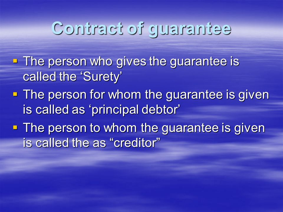 Contract of guarantee The person who gives the guarantee is called the 'Surety'