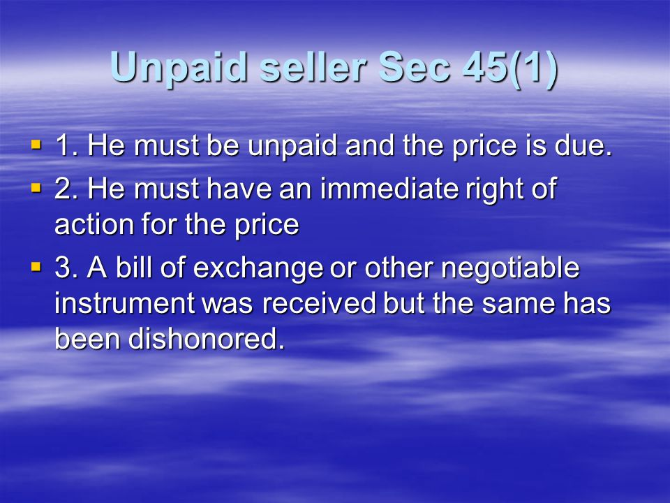 Unpaid seller Sec 45(1) 1. He must be unpaid and the price is due.