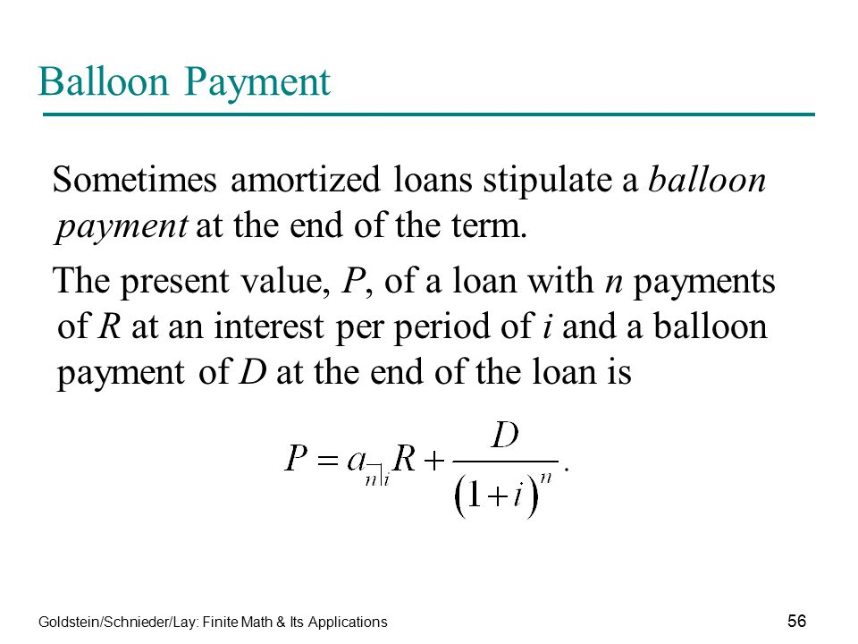 Balloon Payment Sometimes amortized loans stipulate a balloon payment at the end of the term.
