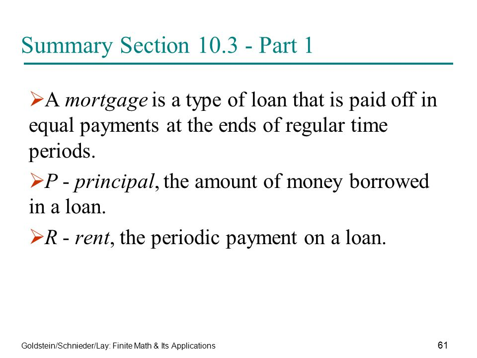 Summary Section 10.3 - Part 1 A mortgage is a type of loan that is paid off in equal payments at the ends of regular time periods.