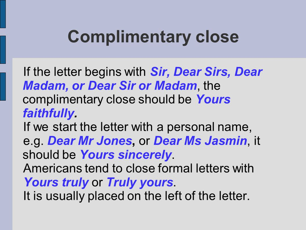 Complimentary close If the letter begins with Sir, Dear Sirs, Dear Madam, or Dear Sir or Madam, the complimentary close should be Yours faithfully.