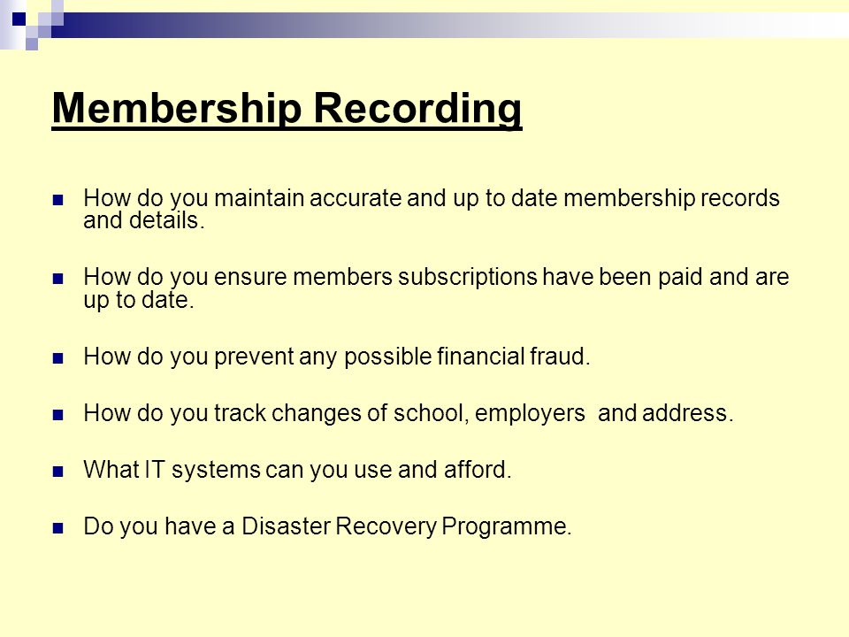 Membership Recording How do you maintain accurate and up to date membership records and details.