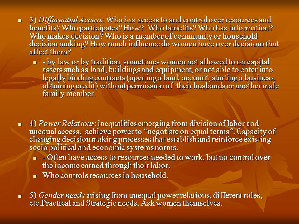 3) Differential Access: Who has access to and control over resources and benefits Who participates How Who benefits Who has information Who makes decision Who is a member of community or household decision making How much influence do women have over decisions that affect them
