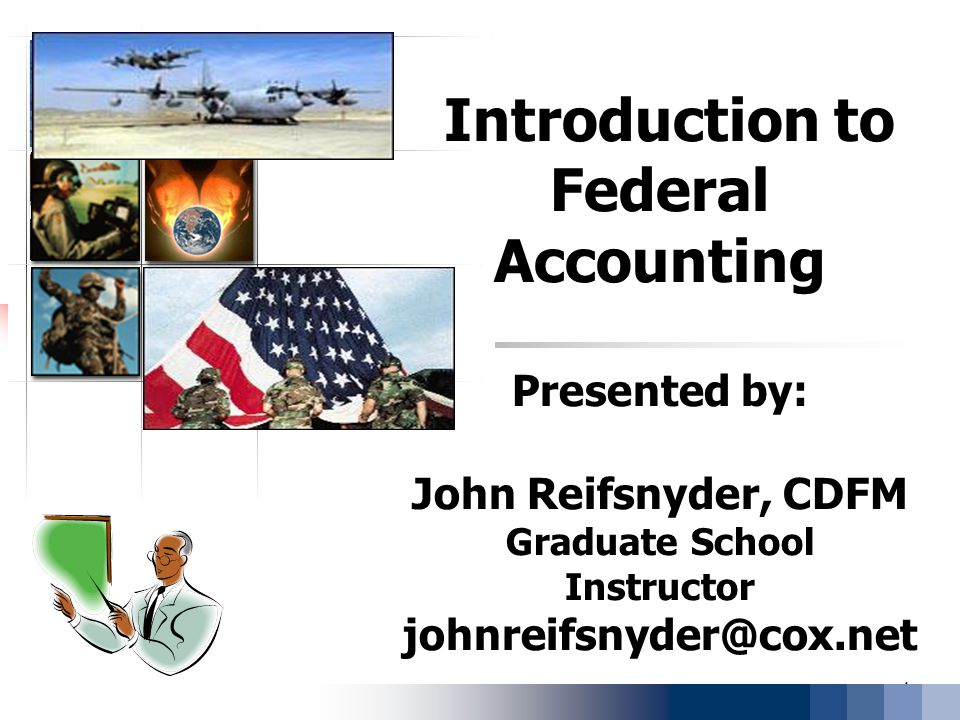 Introduction to Federal Accounting Presented by: John Reifsnyder, CDFM Graduate School Instructor johnreifsnyder@cox.net