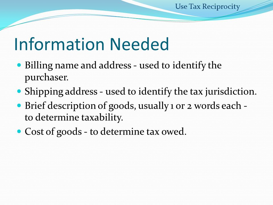 Use Tax Reciprocity Information Needed. Billing name and address - used to identify the purchaser.
