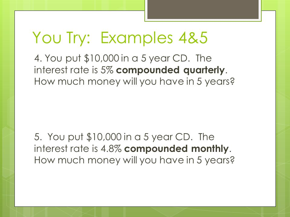 You Try: Examples 4&5 4. You put $10,000 in a 5 year CD. The interest rate is 5% compounded quarterly. How much money will you have in 5 years