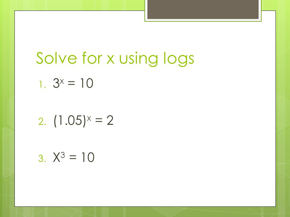 Solve for x using logs 3x = 10 (1.05)x = 2 X3 = 10