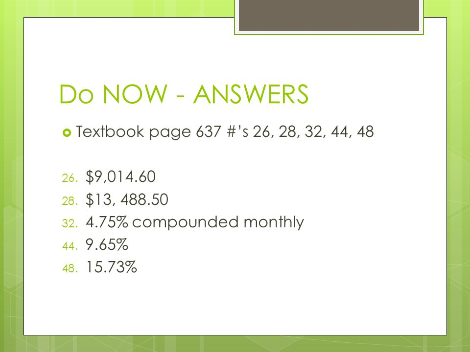 Do NOW - ANSWERS Textbook page 637 #'s 26, 28, 32, 44, 48 $9,014.60