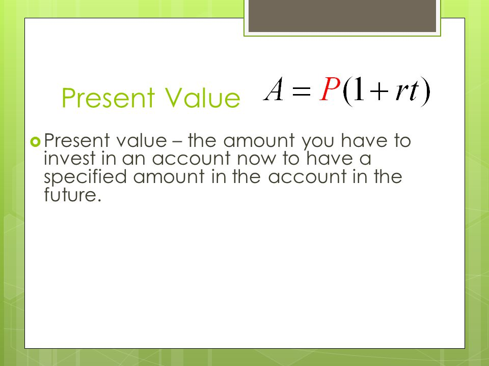 Present Value Present value – the amount you have to invest in an account now to have a specified amount in the account in the future.