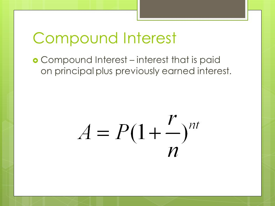 Compound Interest Compound Interest – interest that is paid on principal plus previously earned interest.