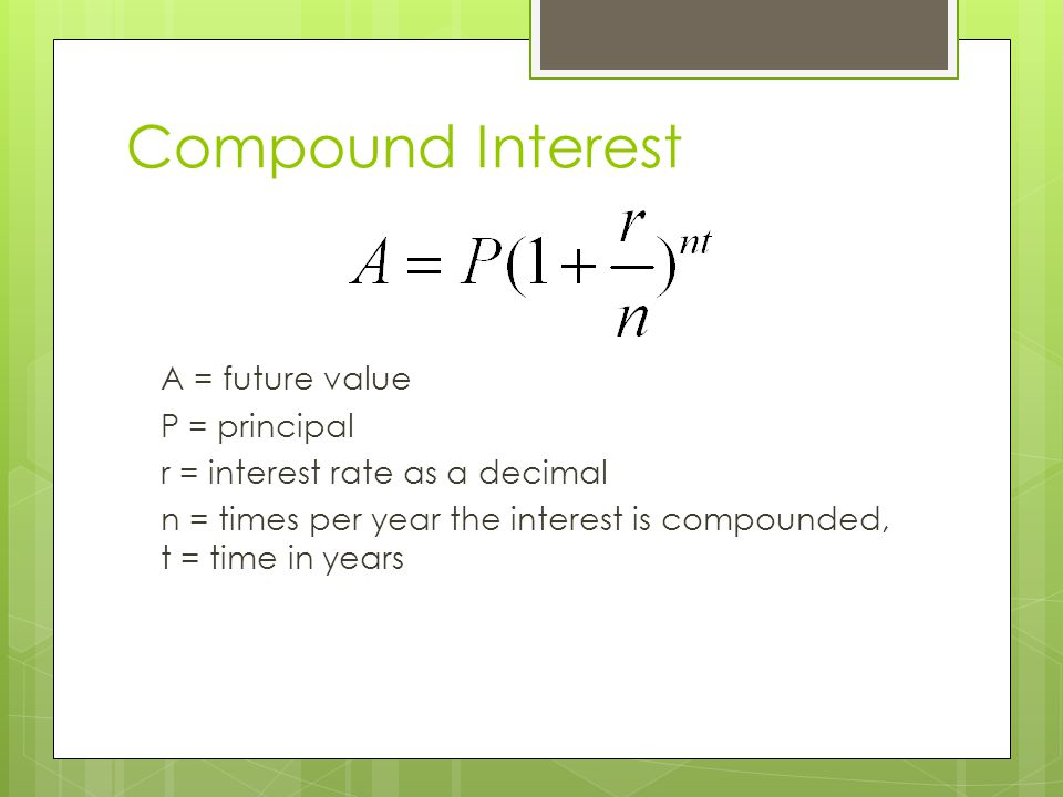 Compound Interest A = future value P = principal r = interest rate as a decimal n = times per year the interest is compounded, t = time in years