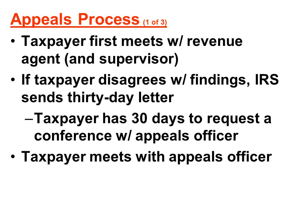 Appeals Process (1 of 3) Taxpayer first meets w/ revenue agent (and supervisor) If taxpayer disagrees w/ findings, IRS sends thirty-day letter.