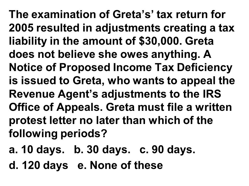 The examination of Greta's' tax return for 2005 resulted in adjustments creating a tax liability in the amount of $30,000. Greta does not believe she owes anything. A Notice of Proposed Income Tax Deficiency is issued to Greta, who wants to appeal the Revenue Agent's adjustments to the IRS Office of Appeals. Greta must file a written protest letter no later than which of the following periods