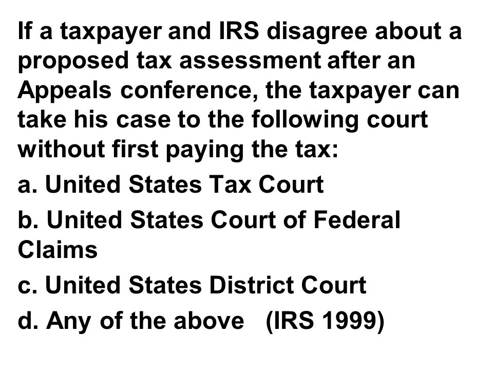 If a taxpayer and IRS disagree about a proposed tax assessment after an Appeals conference, the taxpayer can take his case to the following court without first paying the tax: