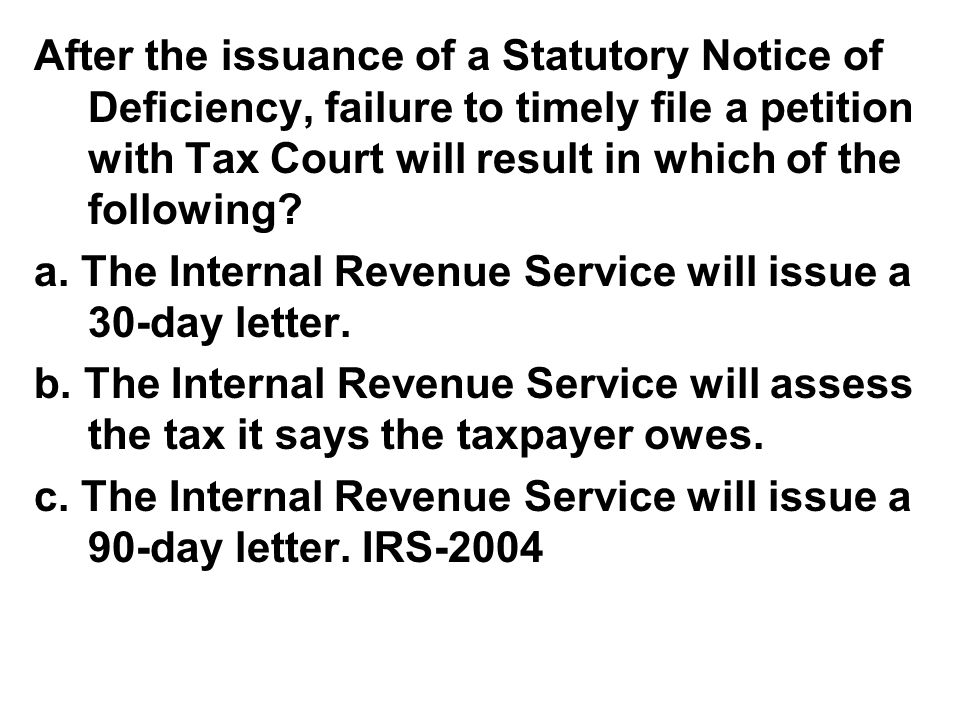 After the issuance of a Statutory Notice of Deficiency, failure to timely file a petition with Tax Court will result in which of the following