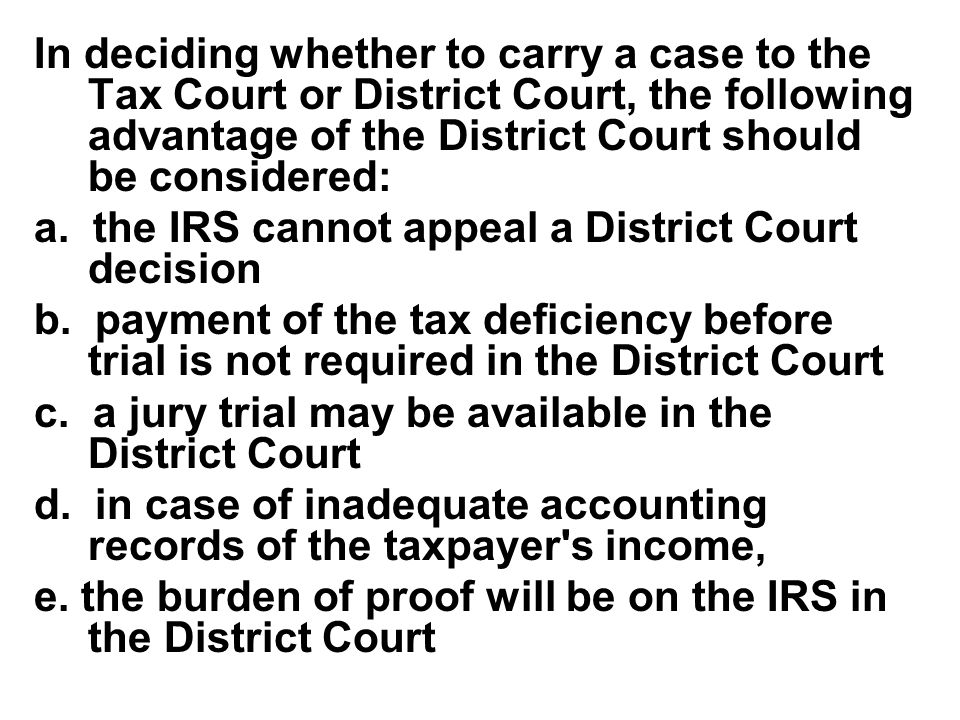 In deciding whether to carry a case to the Tax Court or District Court, the following advantage of the District Court should be considered: