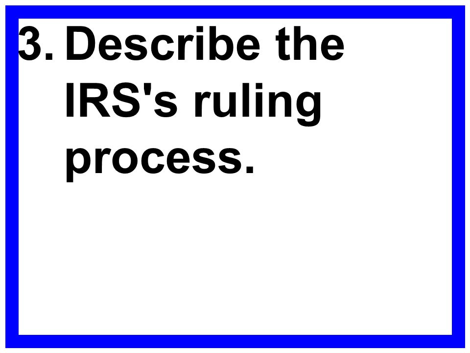 3. Describe the IRS s ruling process.