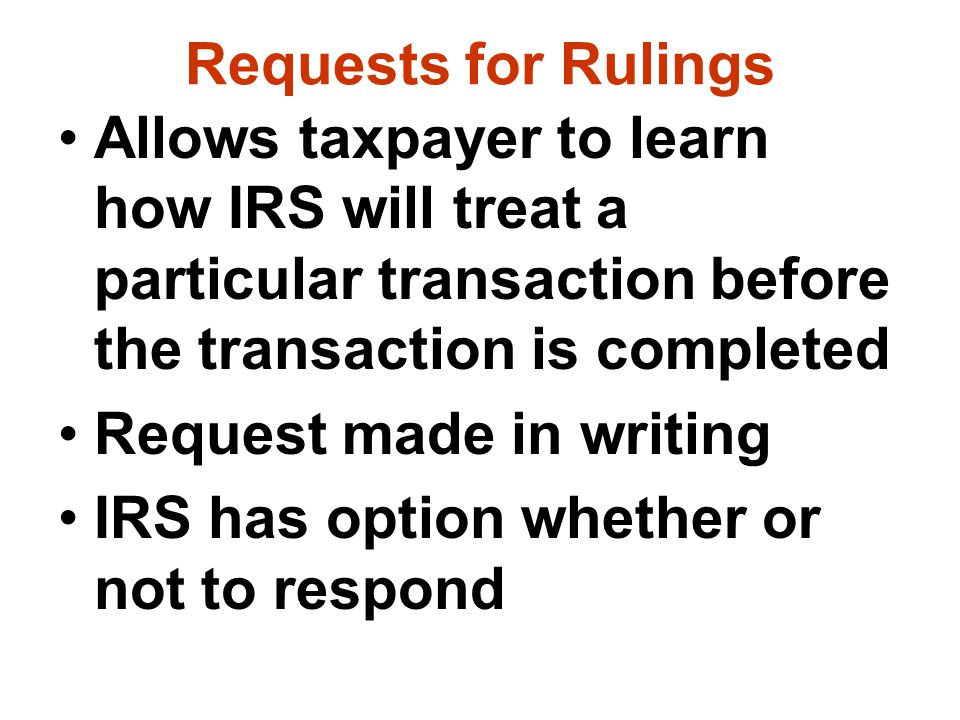 Requests for Rulings Allows taxpayer to learn how IRS will treat a particular transaction before the transaction is completed.