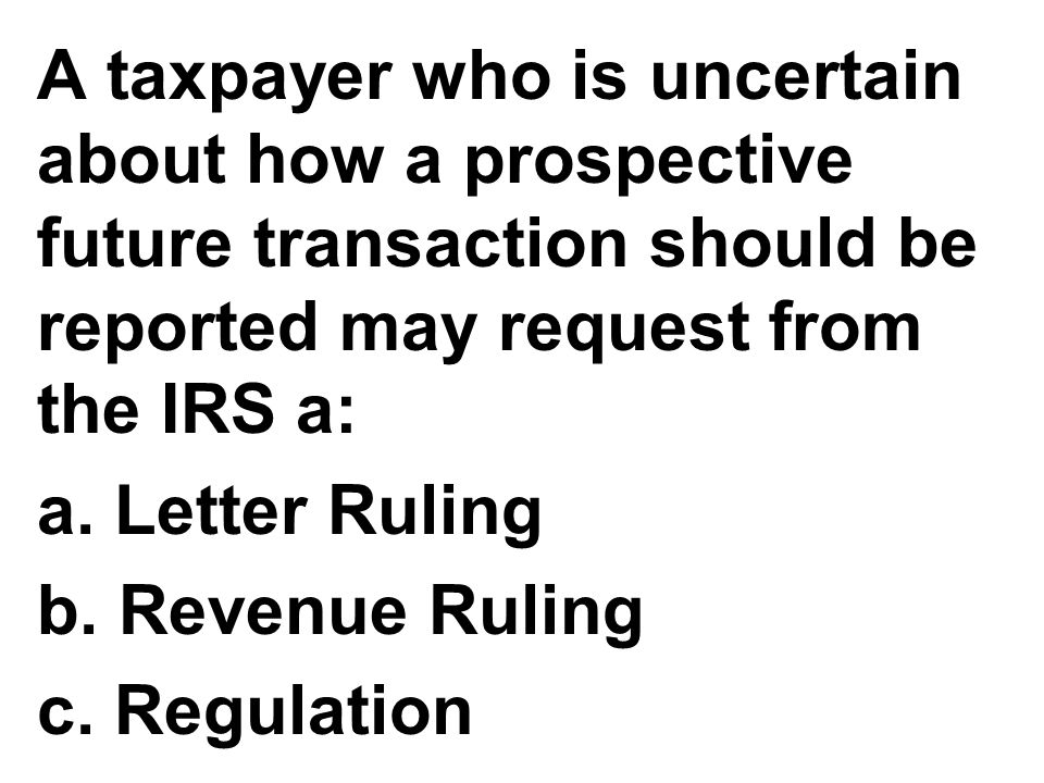 A taxpayer who is uncertain about how a prospective future transaction should be reported may request from the IRS a: