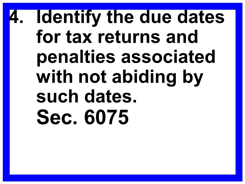 4. Identify the due dates for tax returns and penalties associated with not abiding by such dates.