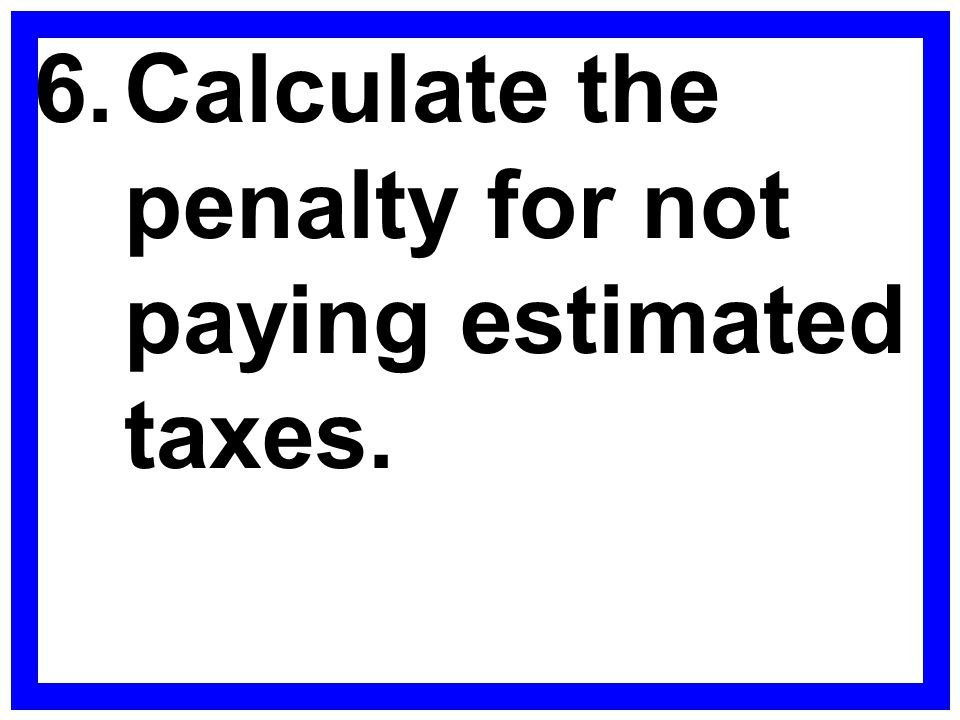 6. Calculate the penalty for not paying estimated taxes.