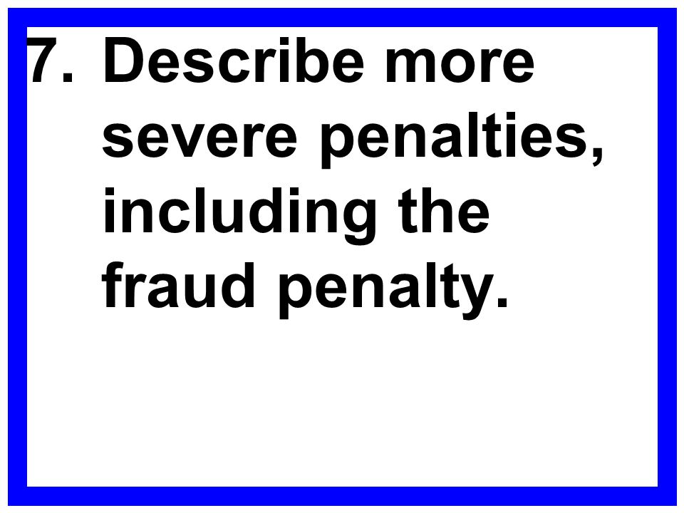 7. Describe more severe penalties, including the fraud penalty.