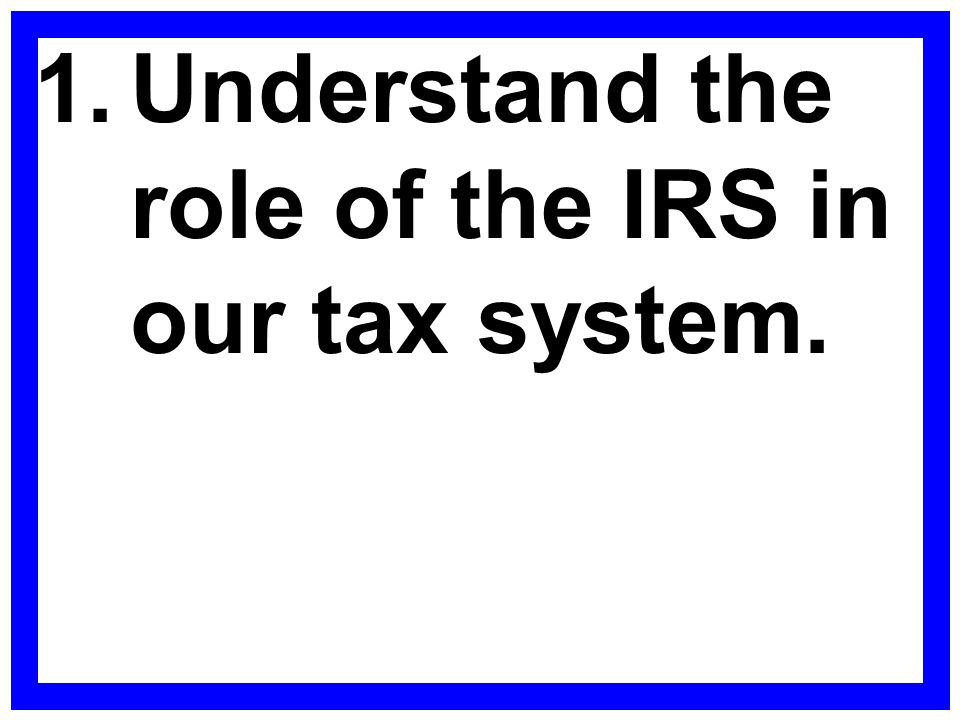 1. Understand the role of the IRS in our tax system.