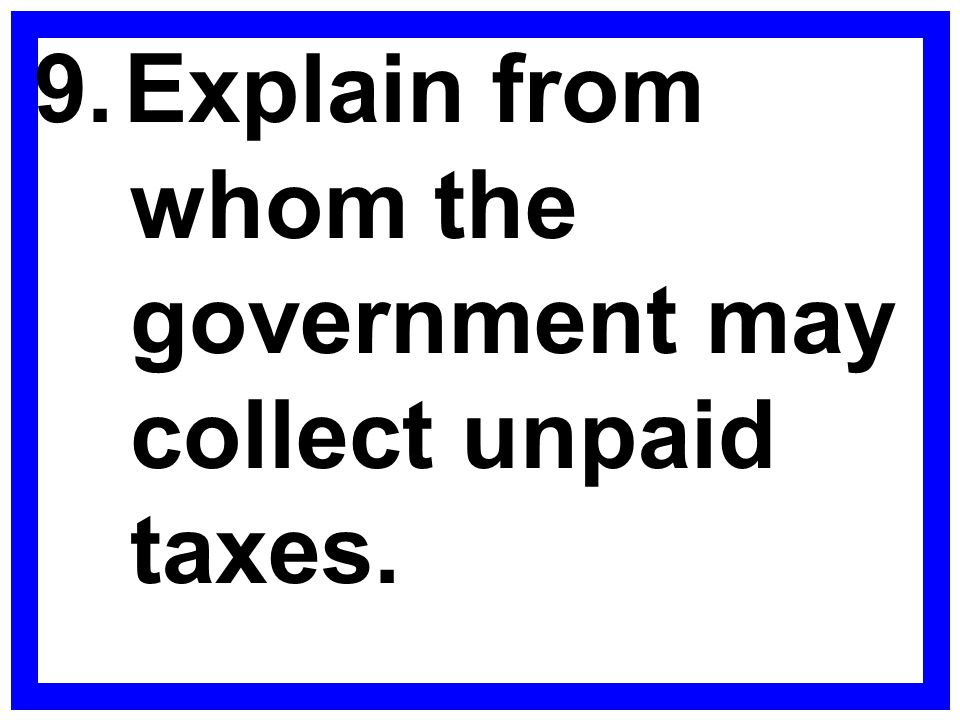 9. Explain from whom the government may collect unpaid taxes.
