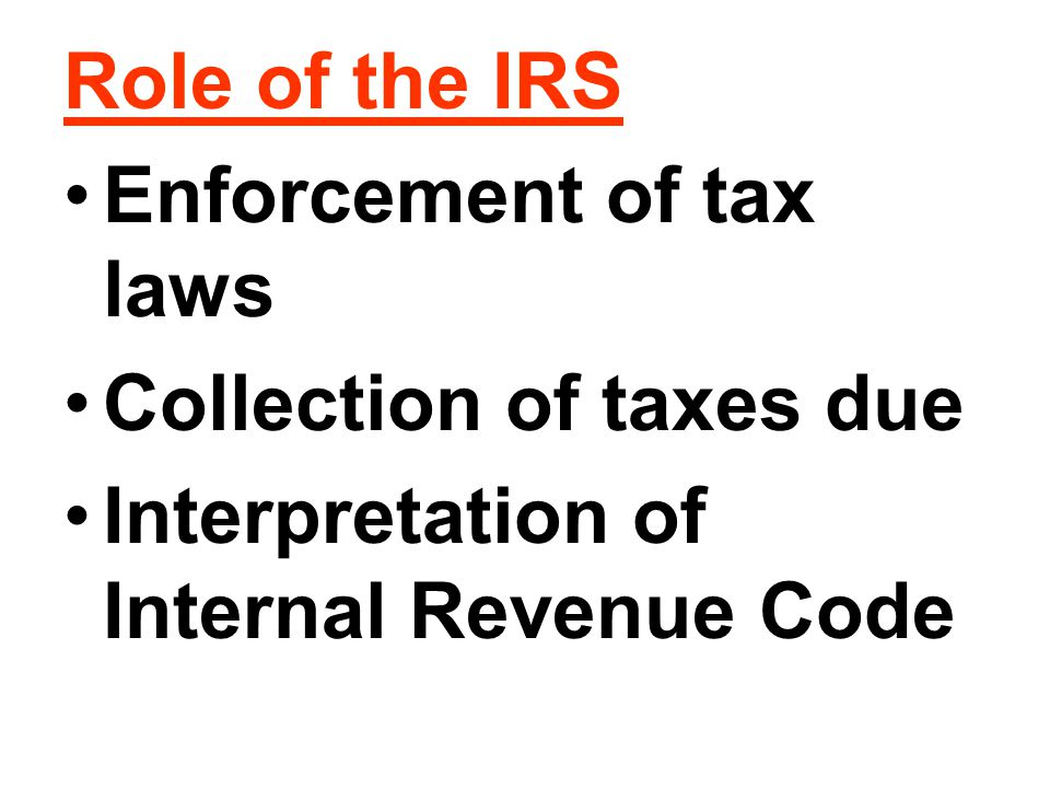 Role of the IRS Enforcement of tax laws. Collection of taxes due.