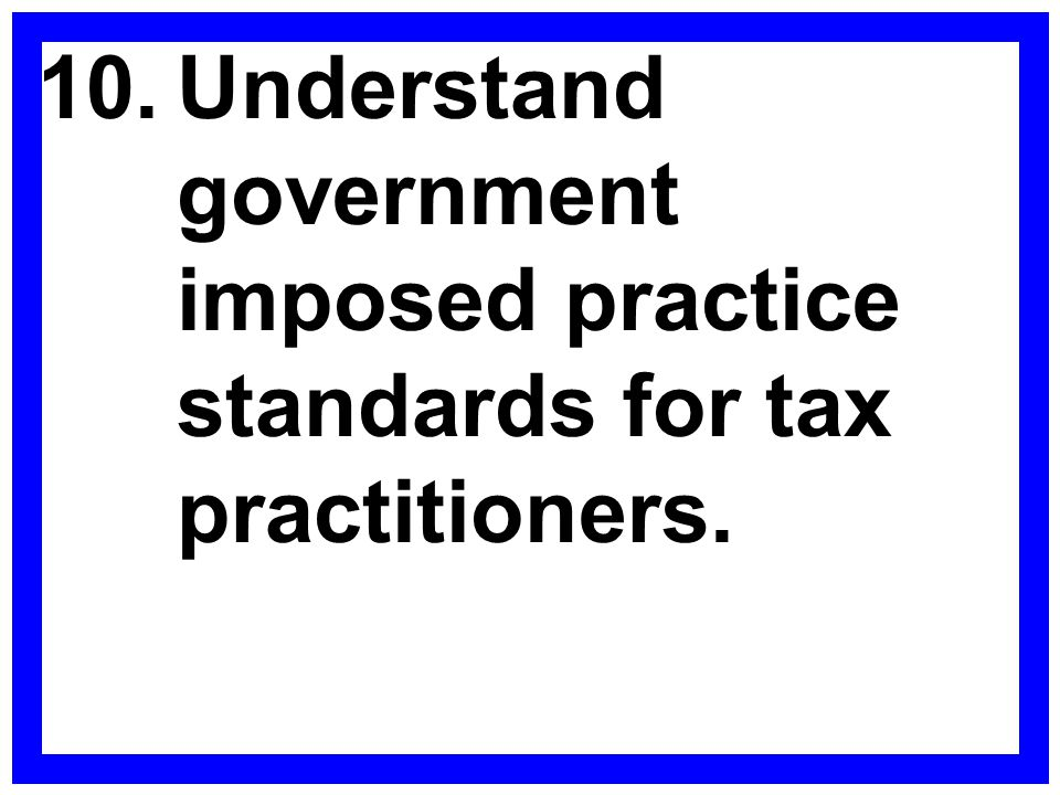 10. Understand government imposed practice standards for tax practitioners.