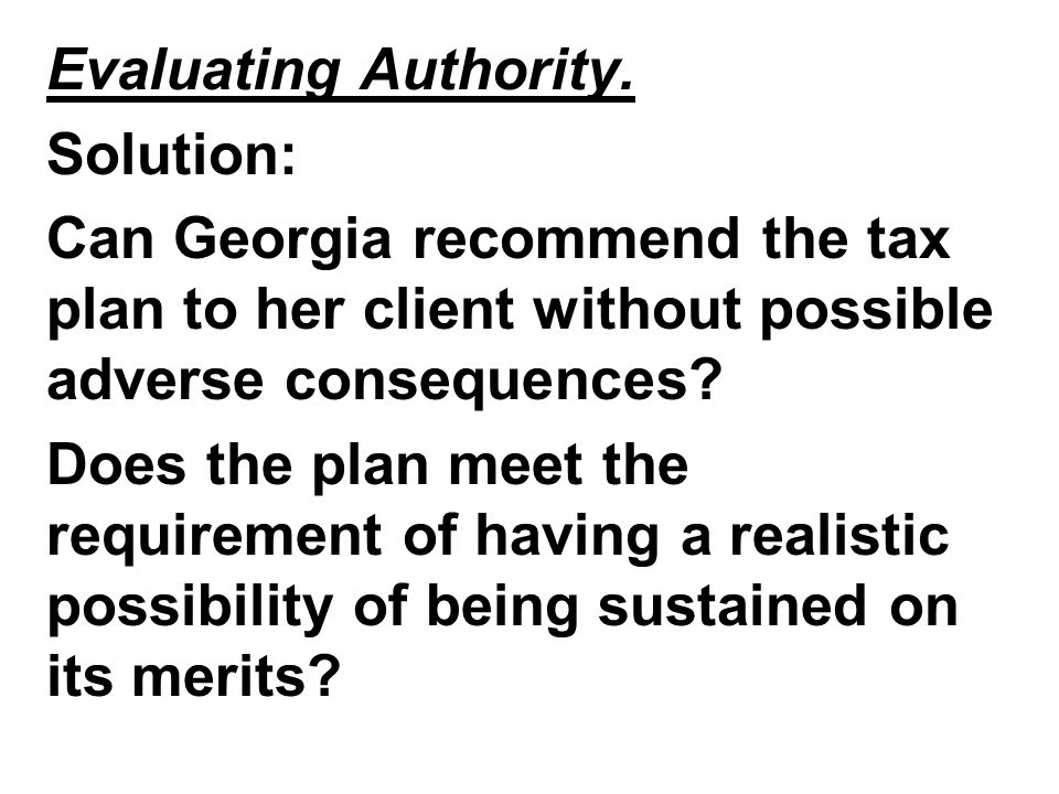 Evaluating Authority. Solution: Can Georgia recommend the tax plan to her client without possible adverse consequences