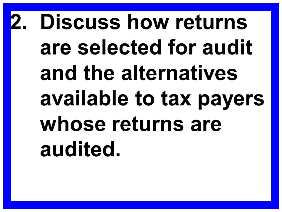 2. Discuss how returns are selected for audit and the alternatives available to tax payers whose returns are audited.