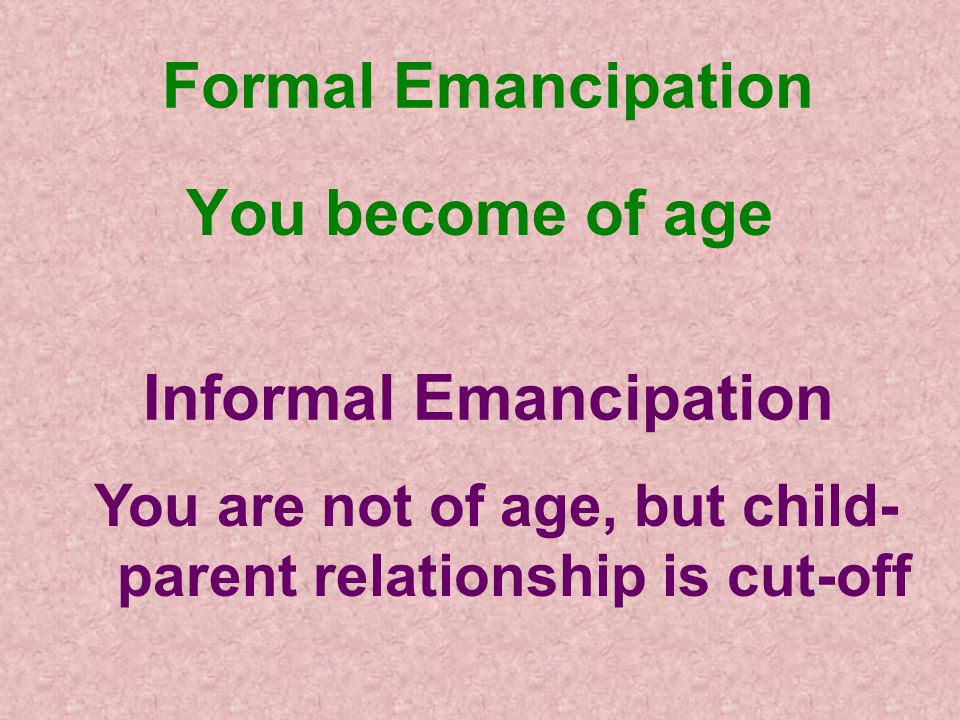 Formal Emancipation You become of age Informal Emancipation