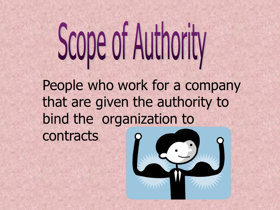 Scope of Authority People who work for a company that are given the authority to bind the organization to contracts.